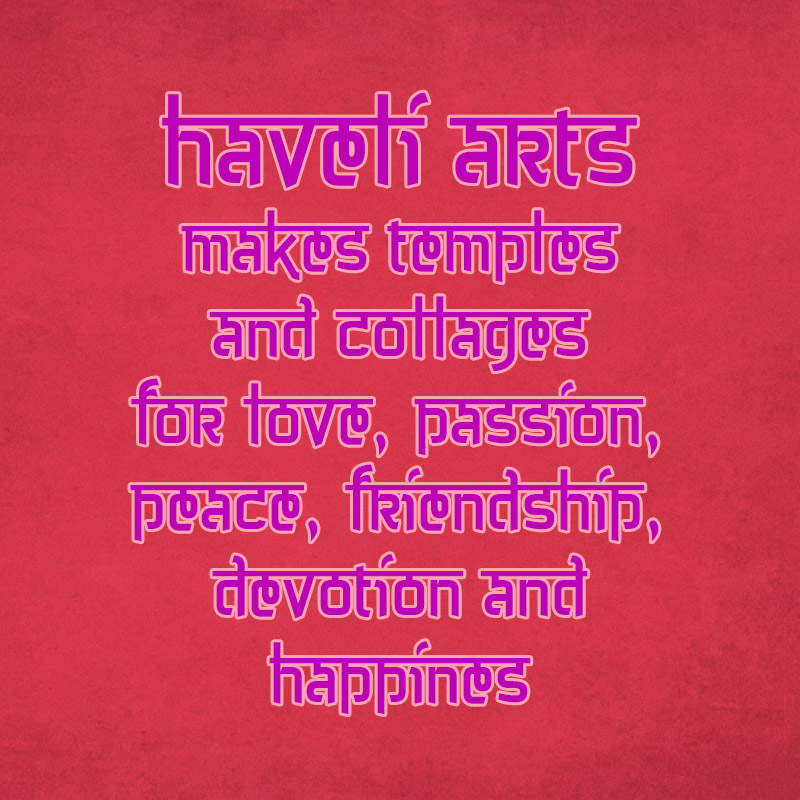 Haveli Arts makes temples and colLages for love, passion, peace, friendship, devotion and happines
